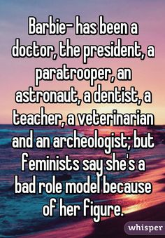 Barbie- has been a doctor, the president, a paratrooper, an astronaut, a dentist, a teacher, a veterinarian and an archeologist; but feminists say she's a bad role model because of her figure.