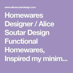 Homewares Designer / Alice Soutar Design Functional Homewares, Inspired my minimalism