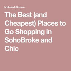 The Best (and Cheapest) Places to Go Shopping in SohoBroke and Chic