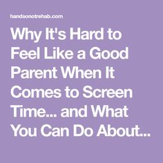 Why It's Hard to Feel Like a Good Parent When It Comes to Screen Time... and What You Can Do About It