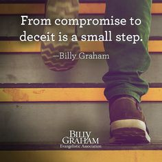 """From compromise to deceit is a small step."" -Billy Graham"