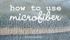 CLEAN MAMA: How to Use Microfiber
