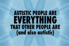 """Autistic people are everything that other people are (and also autistic)"" Well, except for neurotypical ;)"