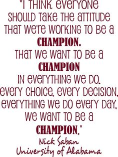 Nick Saban: I think everyone should take the attitude that we're working to be a champion. That we want to be a champio in everything we do. Every choice. Every decisions. Everytning we do every day, we want to be a champion.