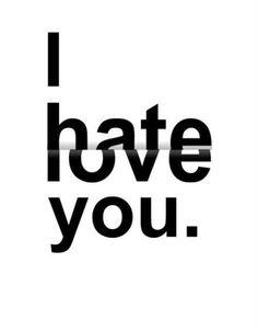 I hate that I love you!!!!!!!!