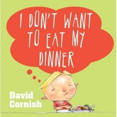I Don't Want to Eat My Dinner by David Cornish for ages 3-7 This children's book turns dinner into an adventure. The child imagines he is a dinosaur devouring a brocolli forest, a monster eating space carrots, and a brave knight devouring chicken legs and buried treasure (peas and corns). Worth a try on fussy eaters!