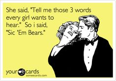 She said, 'Tell me those 3 words every girl wants to hear.' So i said, 'Sic 'Em Bears.'