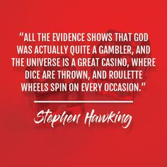 """""""All the evidence shows that God was actually quite a gambler, and the universe is a great casino, where dice are thrown, and roulette wheels spin on every occasion."""" - Stephen Hawking www.americancasinoguidebook.com/ . . . #casino #gambling #poker #bettingexpert #onlinecasino #casinoguide #travelwithACGB #americancasinoguidebook American Casino, Online Casino Bonus, Stephen Hawking, Guide Book, Dice, Poker, Spin, Wheels, Universe"""