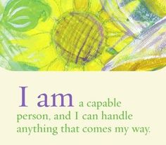 I am a capable person, and I can handle anything that comes my way.~ Louise L. Hay