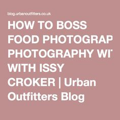 HOW TO BOSS FOOD PHOTOGRAPHY WITH ISSY CROKER | Urban Outfitters Blog