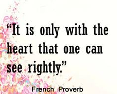 It is only with the heart that one can see rightly. French proverb