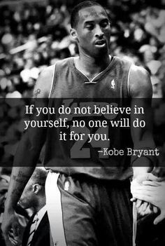 "Kobe is one of my favorite basketball players of all time. In this quote, he states ""If you do not believe in yourself, no one will do it for you "". It means a lot to me because in this world no one can do as much for yourself as you can. I feel like as l"