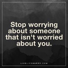 Deep Life Quote: Stop worrying about someone that isn't worried about you.