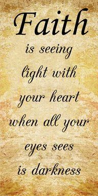 Faith is seeing light with your heart when your eyes see only darkness.