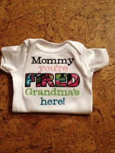 @Sabrina Majeed Ware  Mommy, you're fired grandma's here onesie or t shirt custom embroidered and appliqued