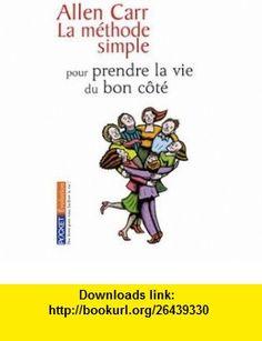 La méthode simple pour prendre la vie du bon côté (French Edition) (9782266156882) Allen Carr , ISBN-10: 2266156888  , ISBN-13: 978-2266156882 ,  , tutorials , pdf , ebook , torrent , downloads , rapidshare , filesonic , hotfile , megaupload , fileserve