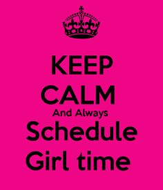KEEP CALM And Always Schedule Girl time . Another original poster design created with the Keep Calm-o-matic. Buy this design or create your own original Keep Calm design now.