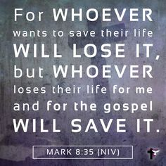 Mark 8:35 For whoever wants to save their life will lose it, but whoever loses their life for me and for the gospel will save it. (NIV) #bible #scripture