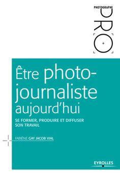 Être photo-journaliste aujourd'hui - F.Gay Jacob Vial - Librairie Eyrolles