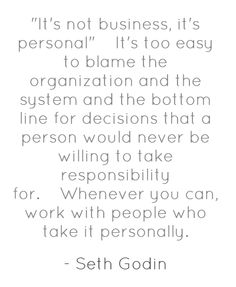 """""""It's not business, it's personal. It's too easy to blame the organization and the system and the bottom line for decisions that a person would never be willing to take responsibility for. Whenever you can, work with people who take it personally."""" ~ Seth Godin"""