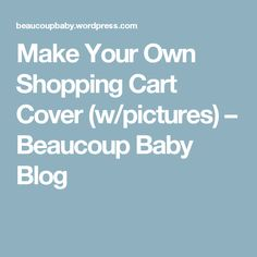 Make Your Own Shopping Cart Cover (w/pictures) – Beaucoup Baby Blog