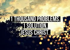 One thousand problems. One solution. Jesus Christ.