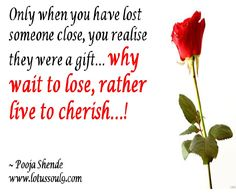 Only when you have lost someone close, you realise they were a gift… why wait to lose, rather live to cherish…!