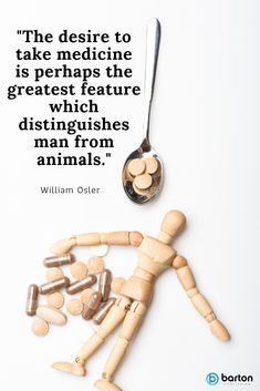 """The desire to take medicine is perhaps the greatest feature which distinguishes man from animals."" William Osler"