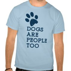 Dogs are People Too T Shirt   Click on photo to purchase. Check out all current coupon offers and save! http://www.zazzle.com/coupons?rf=238785193994622463&tc=pin