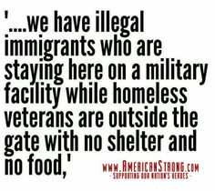 "VETS FIRST!!!! - ""...we have illegal immigrants who are staying here on a military facility while homeless veterans are outside the gate with no shelter and no food"""