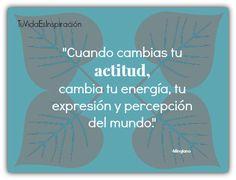 Cuando cambias tu actitud, cambia tu energía, tu expresión y percepción del mundo.