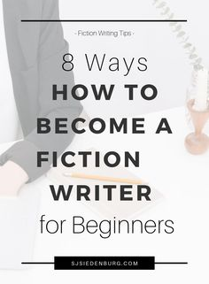8 Ways How to Become a Fiction Writer for Beginners | S.J. Siedenburg