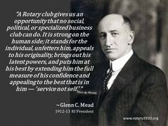 """""""A Rotary club gives us an opportunity that no social, political, or specialized business club can do. It is strong on the human side; it stands for the individual, unfetters him, appeals to his originality, brings out his latent powers, and puts him at his best by extending him the full measure of his confidence and appealing to the best that is in him — 'service not self.' """"  ~Glenn C. Mead 1912-13 RI President"""