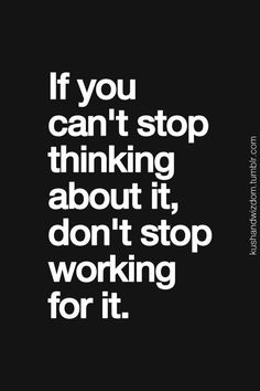 #morningthoughts #quote If you can't stop thinking about it don't stop working for it