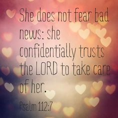 She does not fear bad news; she confidentially trusts the LORD to take care of her. - Psalm 112:7