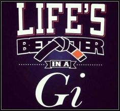 Life is better in a gi.