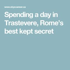 Spending a day in Trastevere, Rome's best kept secret