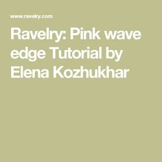 Ravelry: Pink wave edge Tutorial by Elena Kozhukhar