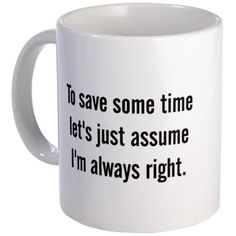 To save some time let's assume I'm always right.