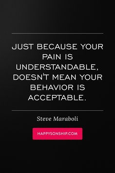 Just because your pain is understandable, doesn't mean your behavior is acceptable.