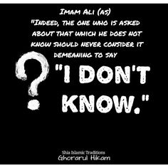 """Imam Ali (AS): """"Indeed, the one who is asked about that which he does not know should never consider it demeaning to say 'I don't know'""""."""