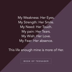 Image may contain: possible text that says 'My Weakness: Her Eyes. My Strength: Her Smile. My Need: Her Touch. My pain: Her Tears. My Fear: Her absence. This life enough mine is more of Her. BOOK OF TEENAGER' Cute Relationship Quotes, Bff Quotes, Best Friend Quotes, Crush Quotes, Friendship Quotes, Teenage Love Quotes, Cute Love Quotes, Love Quotes For Him, Teenager Quotes
