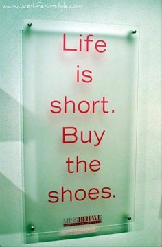 Life is short.Buy the shoes.  Fashion Quote; style quote