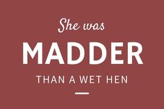She was Madder Than a Wet Hen - 24 Phrases Only Southerners Use - Southernliving. Have you ever seen a wet hen? If so, you know that being madder than a wet hen is very mad indeed.