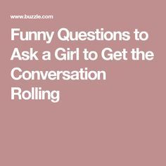 Funny Questions to Ask a Girl to Get the Conversation Rolling
