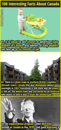 1. It is illegal to sell, import or advertises baby walkers in Canada, and owners of baby walkers can face up to six months in jail. 2. There is a ghost town in northern British Columbia (Kitsault town), Canada that was abandoned almost overnight in 1983. Everything is still there and the power is still on. The whole town was purchased by an American who wants to turn it into a resort for intellectuals.