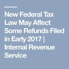 New Federal Tax Law May Affect Some Refunds Filed in Early 2017   Internal Revenue Service
