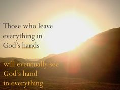 Those who leave everything in God's hands will eventually see God's hand in everything