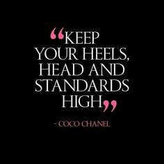 Keep your heels, head, and standards high.  Coco Chanel quotes.  Don't settle.  High standards.  Motivation quotes.  Head up.  High heels.  Love quotes.  Life quotes.  Motivation.  Fashion.