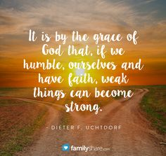 It is by the grace of God that, if we humble, ourselves and have faith weak things can become strong. - Dieter F. Uchtdorf